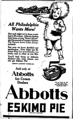 """All Philadelphia Wants More! Day and night we've been working to fill orders. Abbot dealers have been crying """"More! More!"""" and thousands of hungry Eskimo Pie Eaters have been disappointed. But now we have doubled our production. Now there are Eskimo Pies for everybody- as many and as often as you like. You'll find them at Abbots dealers- the only places you can get Eskimo Pie. ABBOTS ALDERNEY DAIRES, Inc. Sold only at Abbots Ice Cream Dealers 5 cents"""